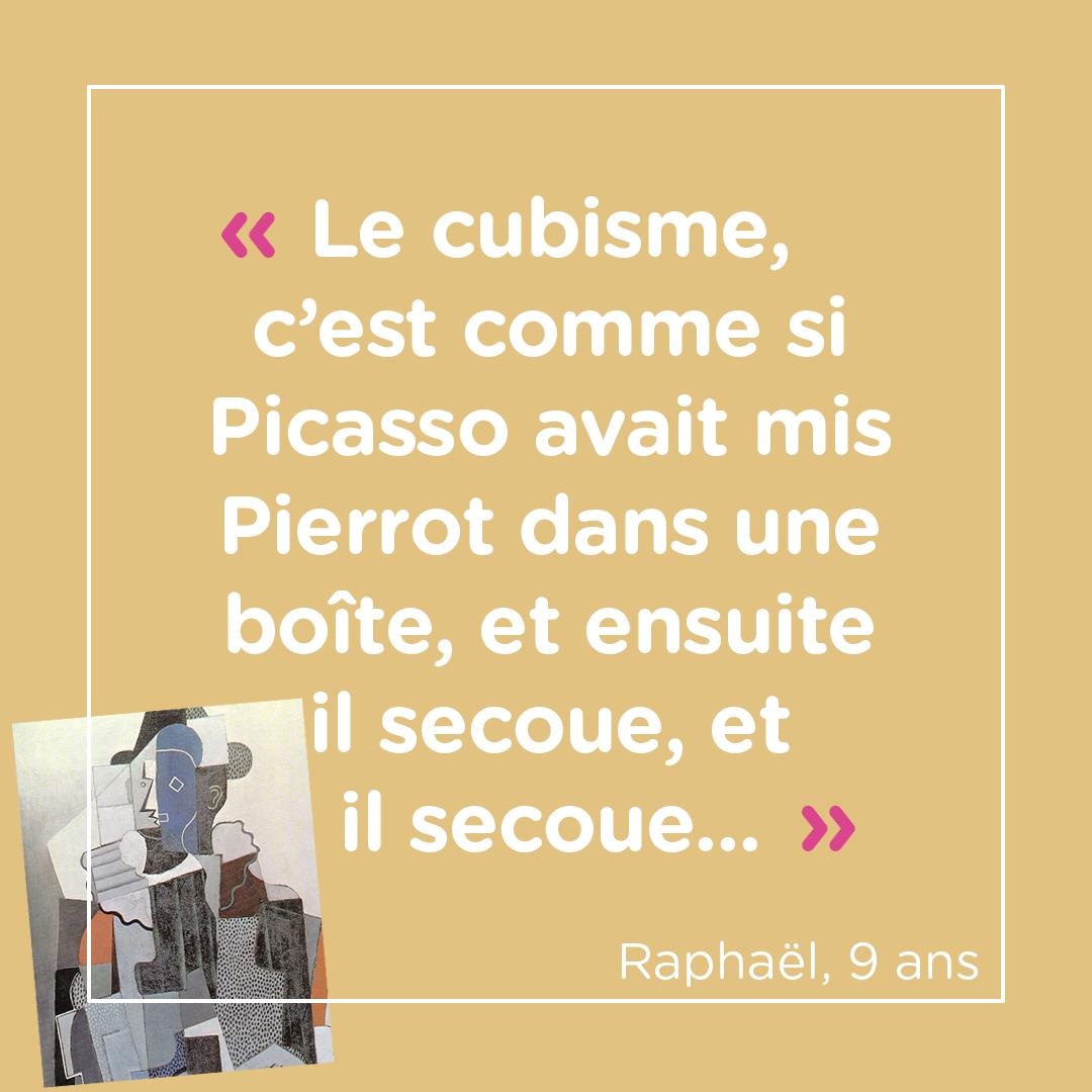 """""""Le cubisme, c'est comme si Picasso avait mis Pierrot dans une boite, et ensuite il secoue, et il secoue..."""" Raphaël, 9 ans"""