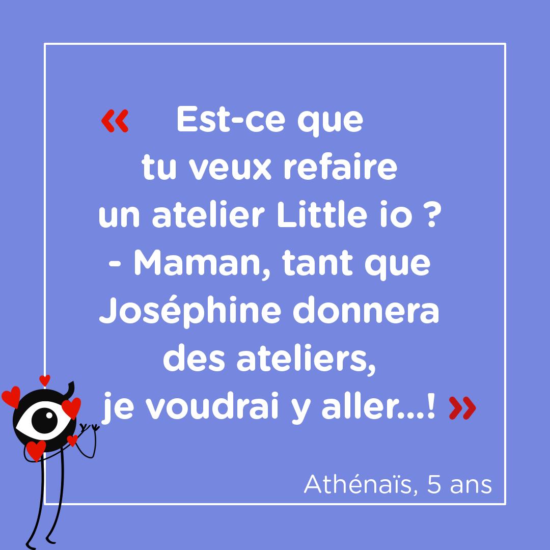 """""""Est-ce que tu veux refaire un atelier Little io ?"""" """"Maman, tant que Joséphine donnera des ateliers, je voudrai y aller...!"""" Athénaïs, 5 ans"""