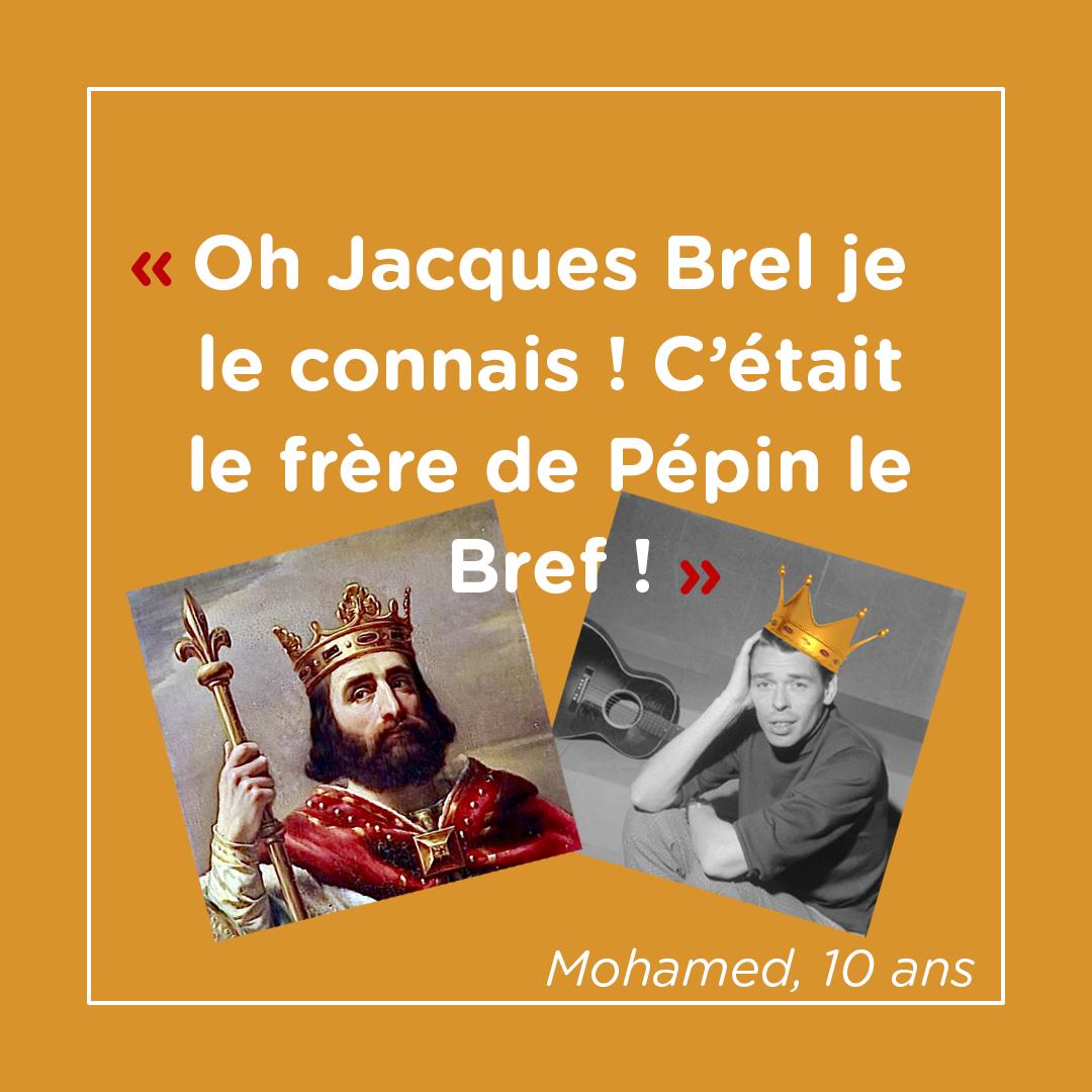 """""""Oh Jacques Brel je le connais ! C'était le frère de Pépin le Bref !"""" Mohamed, 10 ans"""