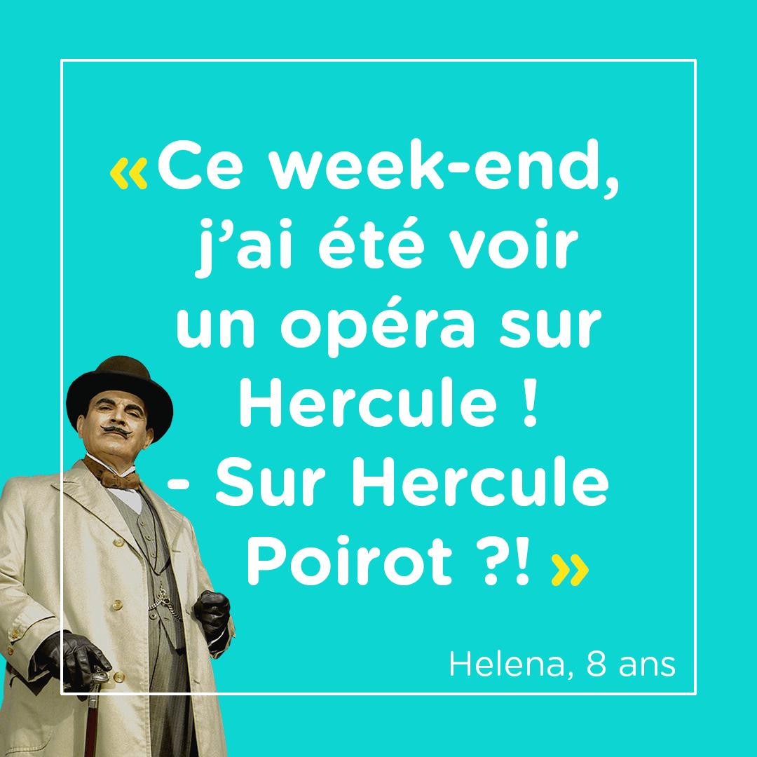 """""""Ce week-end, j'ai été voir un opéra sur Hercule !"""" """"Sur Hercule Poirot ?!"""" Helena, 8 ans"""
