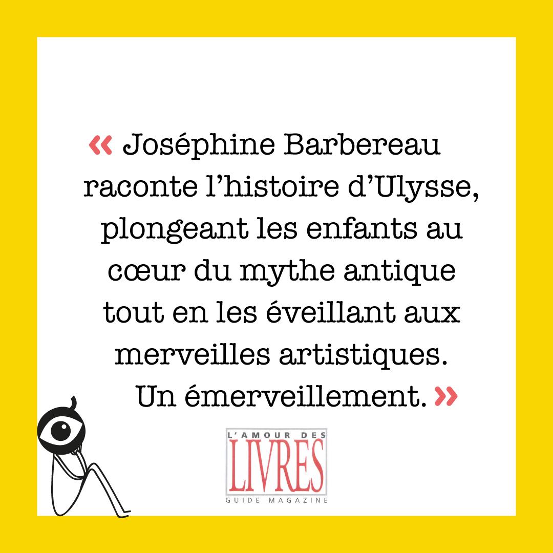 """""""Joséphine Barbereau raconte l'histoire d'Ulysse, plongeant les enfants au cœur du mythe antique tout en les éveillant aux merveilles artistiques. Un émerveillement."""" L'Amour des Livres"""