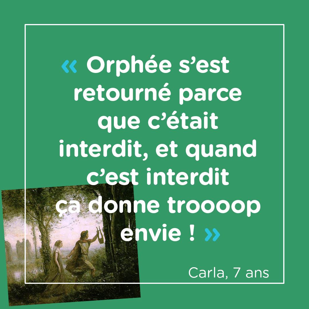 """""""Orphée s'est retourné parce que c'était interdit, et quand c'est interdit, ça donne troooop envie !"""" Carla, 7 ans"""