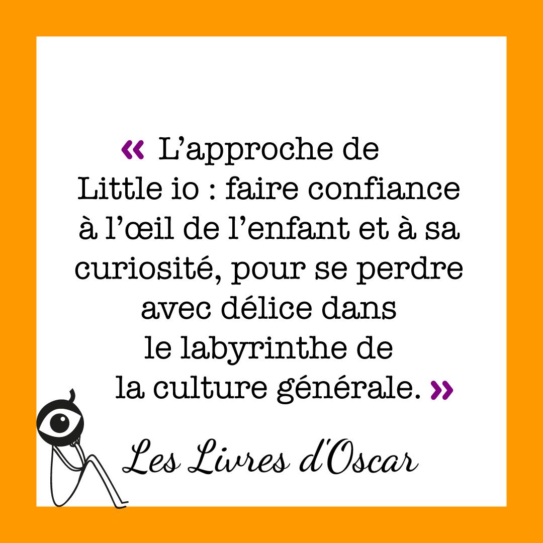 """""""L'approche de Little io : faire confiance à l'œil de l'enfant et à sa curiosité, pour se perdre avec délice dans le labyrinthe de la culture générale."""" Les livres d'Oscar"""