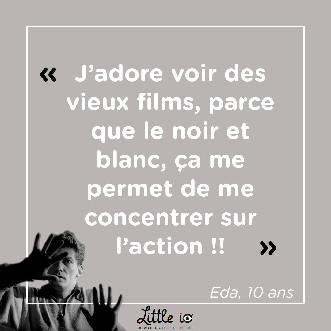 """""""J'adore voir des vieux films, parce que le noir et blanc, ça me permet de me concentrer sur l'action !!"""" Eda, 10 ans"""