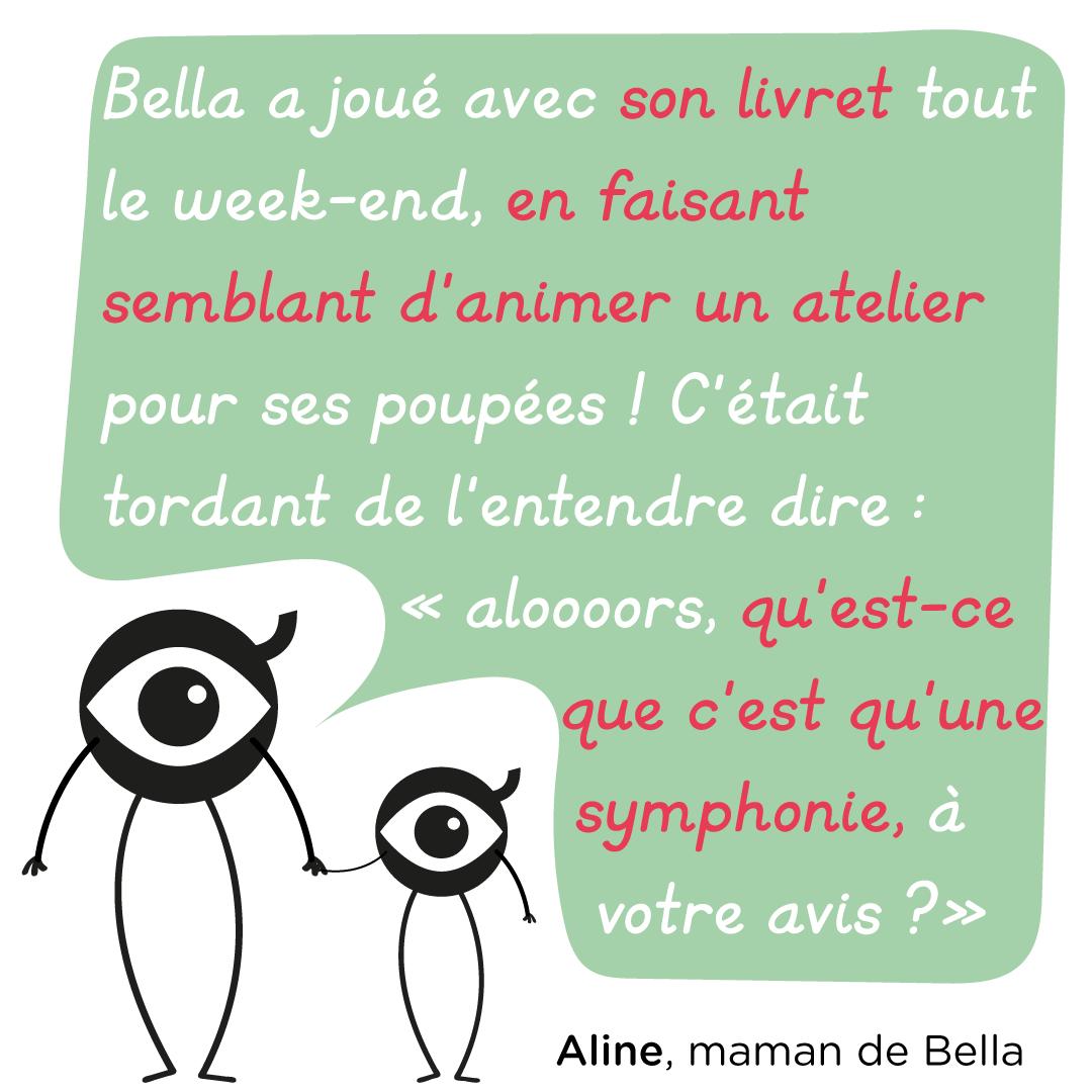 """""""Bella a joué avec son livret tout le week-end, en faisant semblant d'animer un atelier pour ses poupées ! C'était tordant de l'entendre dire : """"aloooors, qu'est-ce que c'est qu'une symphonie, à votre avis ?"""" Aline, maman de Bella"""