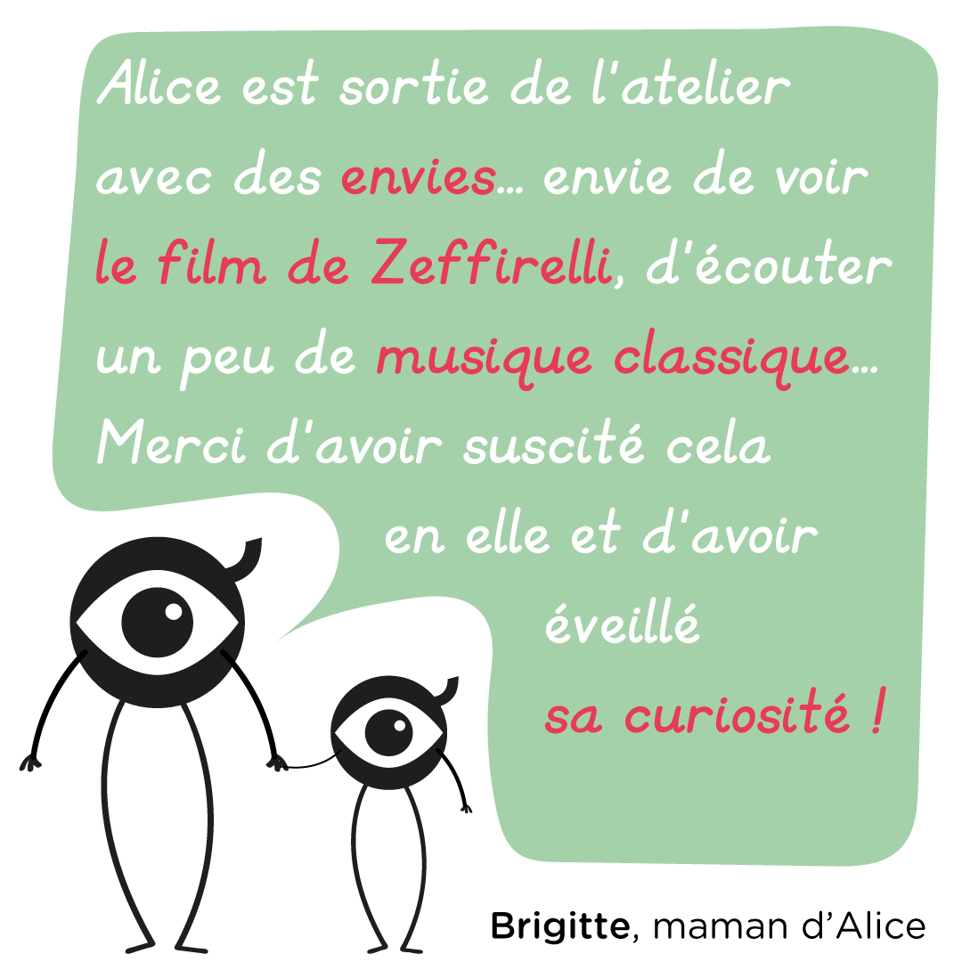 """""""Alice est sortie de l'atelier avec des envies : envie de voir le film de Zeffirelli, d'écouter un peu de musique classique... Merci d'avoir suscité cela en elle et d'avoir éveillé sa curiosité !"""" Brigitte, maman d'Alice"""