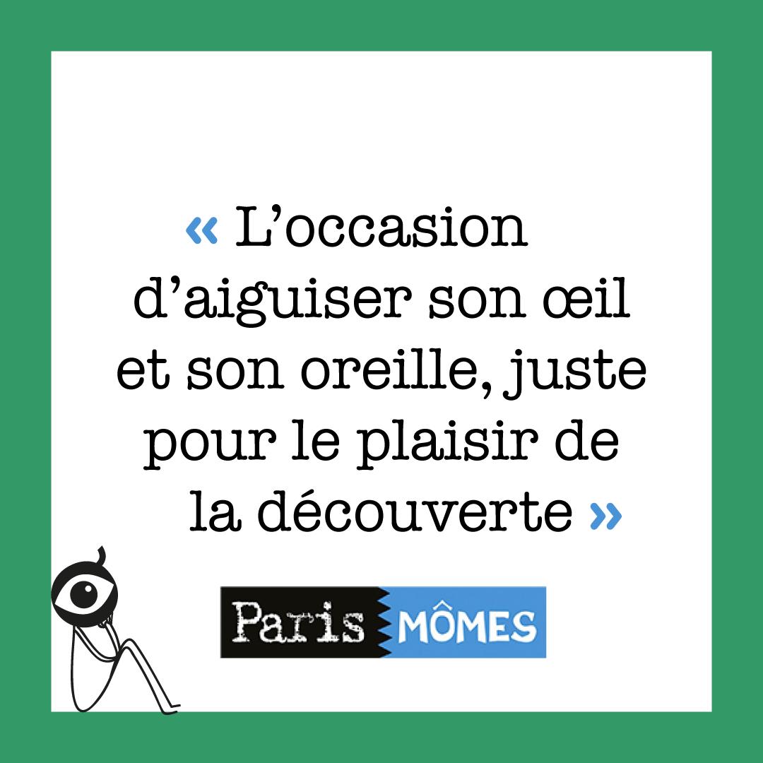 """""""l'occasion d'aiguiser son œil et son oreille, juste pour le plaisir de la découverte"""" Paris Mômes"""
