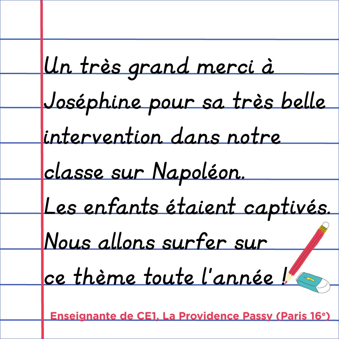 """""""Un très grand merci à Joséphine pour sa très belle intervention dans notre classe sur Napoléon. Les enfants étaient captivés. Nous allons surfer sur le thème toute l'année !"""" Enseignante de CE1, La Providence Passy, paris 16e"""
