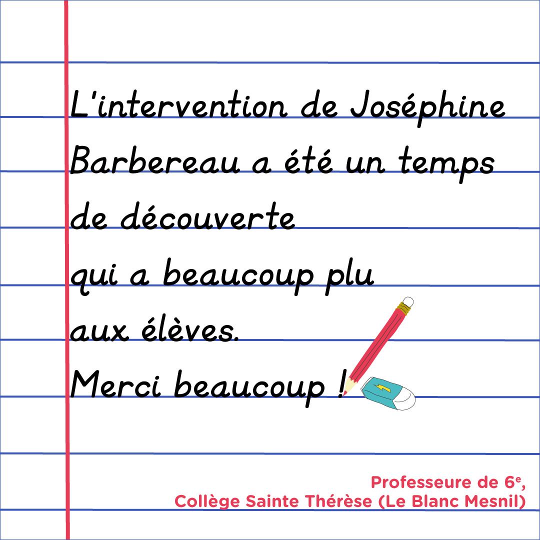 """""""L'intervention de Joséphine Barbereau a été un temps de découverte qui a beaucoup plus aux élèves. Merci beaucoup !"""" Enseignante de 6e, Collège Sainte Thérèse (Le Blanc Mesnil)"""