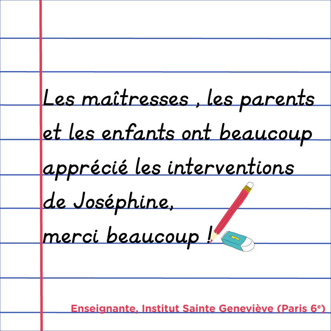 """""""Les maitresses, les parents et les enfants ont beaucoup apprécié les interventions de Joséphine. Merci beaucoup !"""" Institut Sainte Geneviève, paris 6e"""