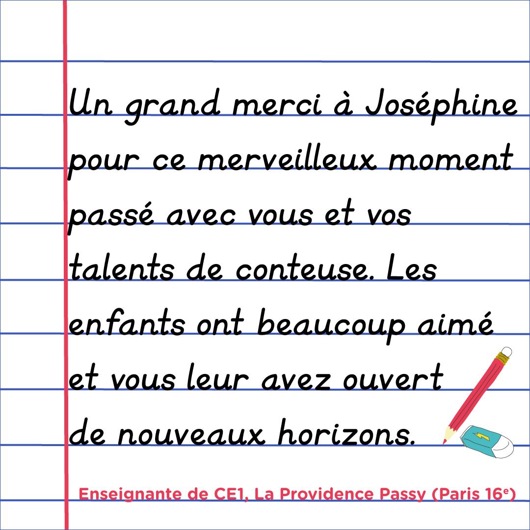 """""""Un grand merci à Joséphine pour ce merveilleux moment passé avec vous et vos talents de conteuse. Les enfants ont beaucoup aimé et vous leur avez ouvert de nouveaux horizons."""" Enseignante de CE1, la Providence Passy, Paris 16e"""