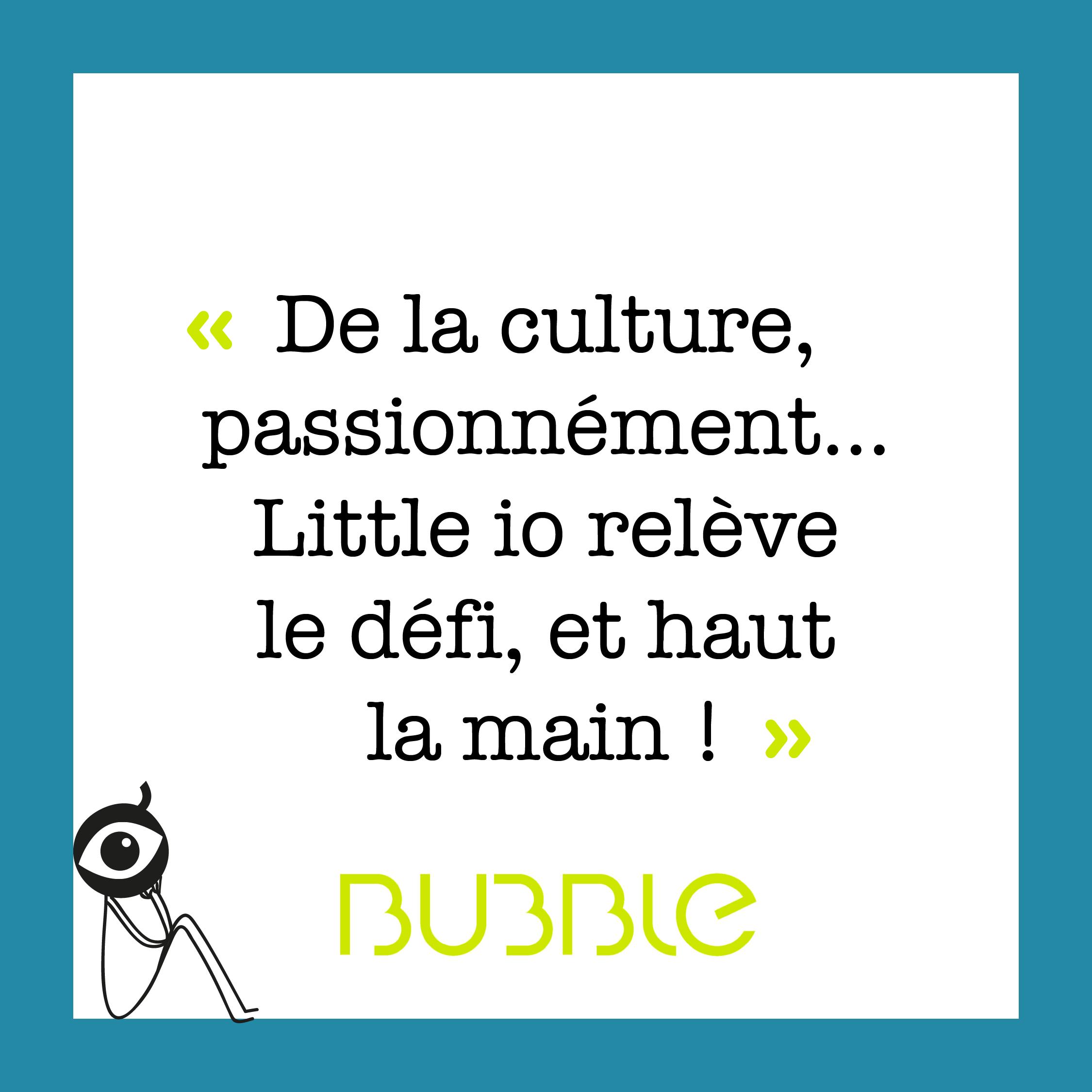 """""""De la culture passionnément... Little io relève le défi, et haut la main !"""" Bubble mag"""