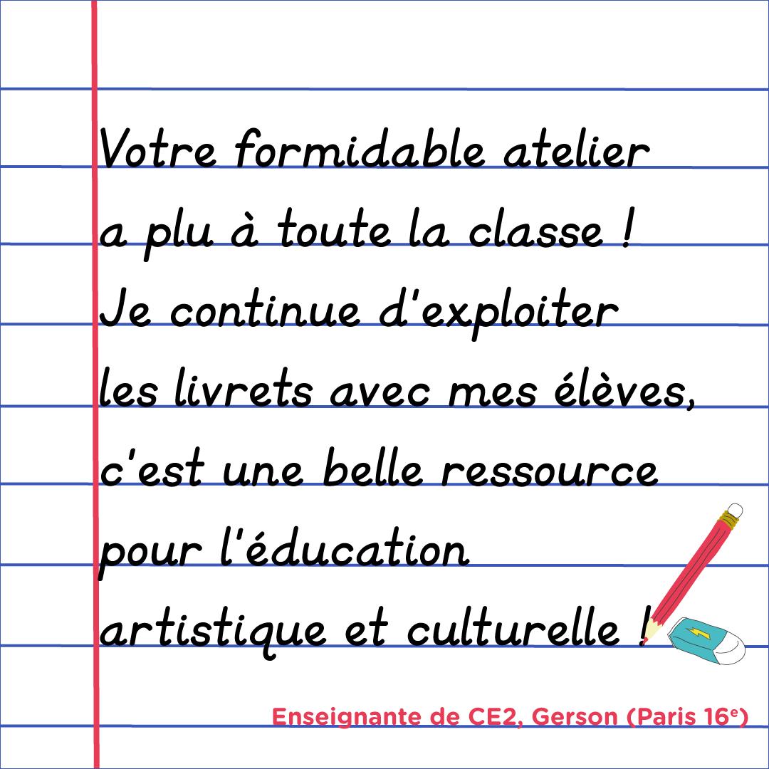 """""""Votre formidable atelier a plu à toute la classe ! Je continue d'exploiter les livrets avec mes élèves, c'est une belle ressource pour l'éducation artistique et culturelle !"""" Enseignante de CE2, Gerson, Paris 16e"""