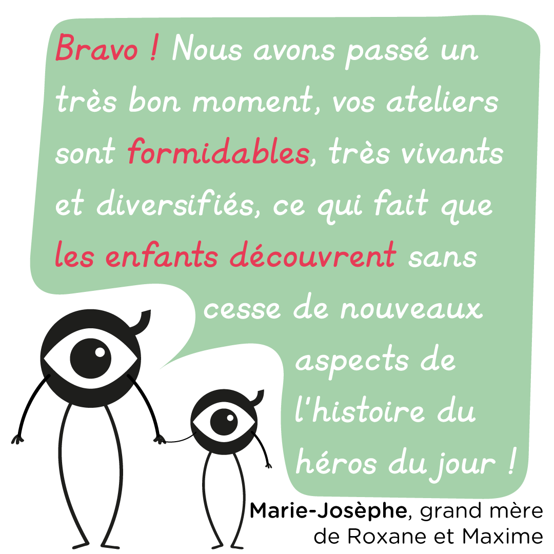 """""""Bravo ! Nous avons passé un très bon moment, vos ateliers sont formidables, très vivants et diversifiés, ce qui fait que les enfants découvrent sans cesse de nouveaux aspects de l'histoire du héros du jour !"""" Marie-Josèphe, grand-mère de Roxane et Maxime."""